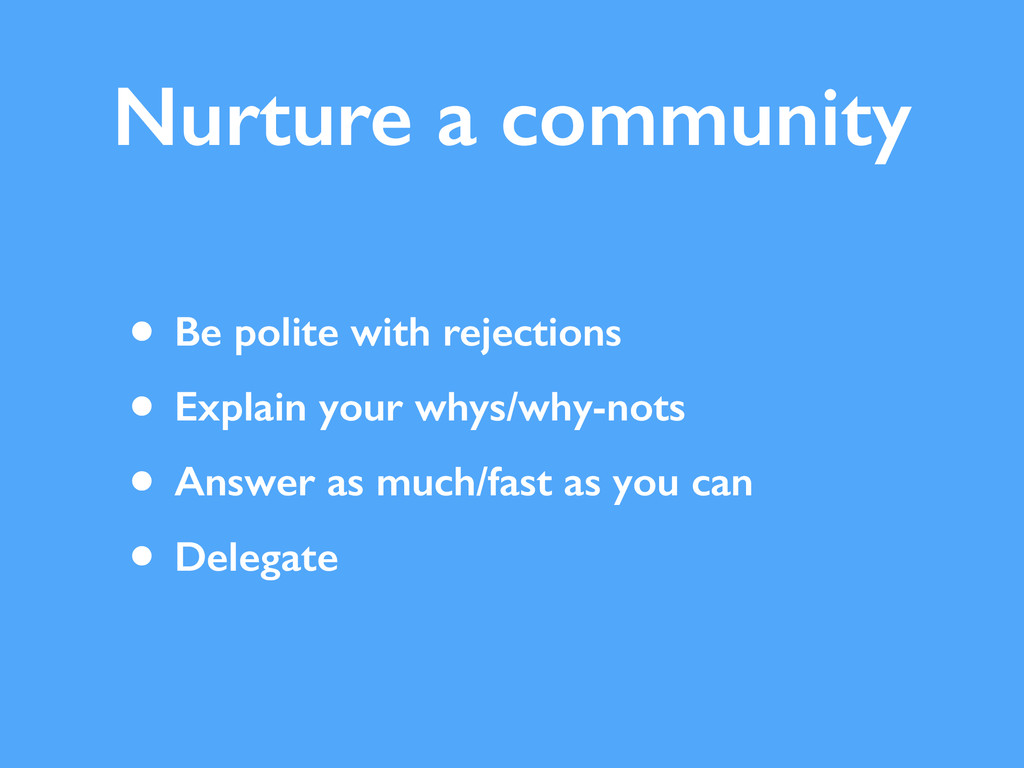 Nurture a community • Be polite with rejections...