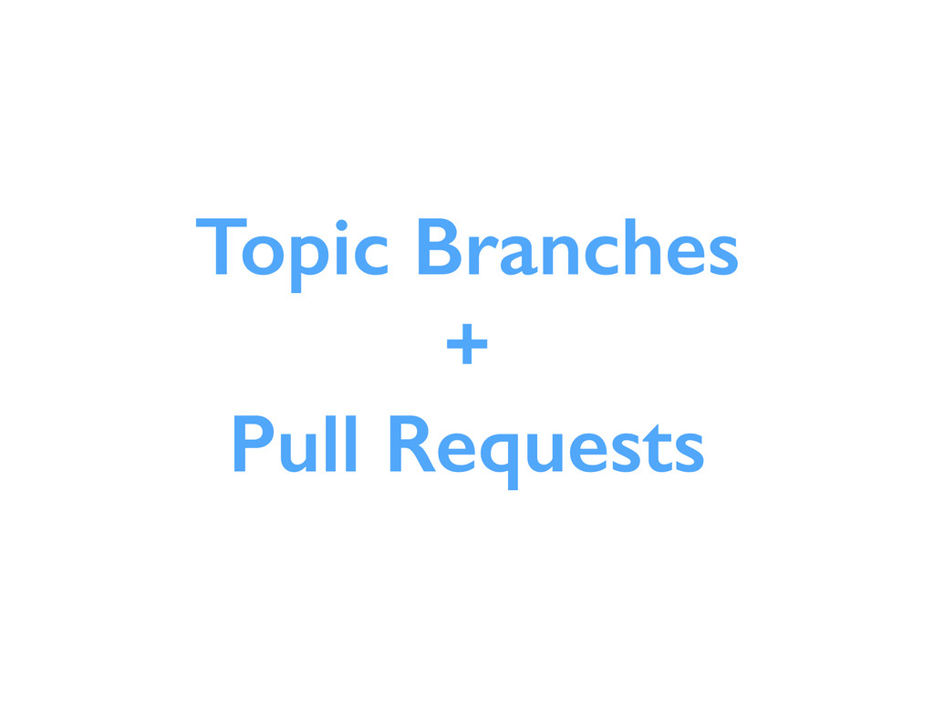 Topic Branches + Pull Requests