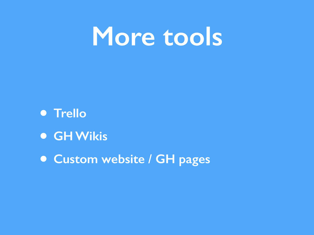 More tools • Trello • GH Wikis • Custom website...