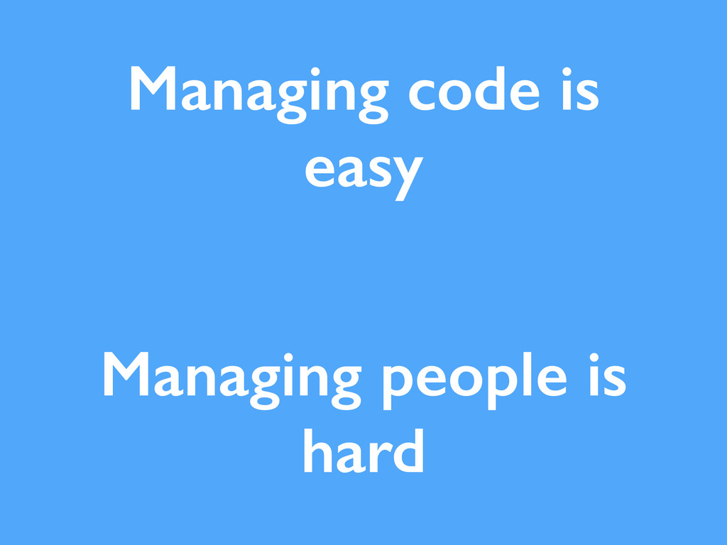 Managing code is easy Managing people is hard