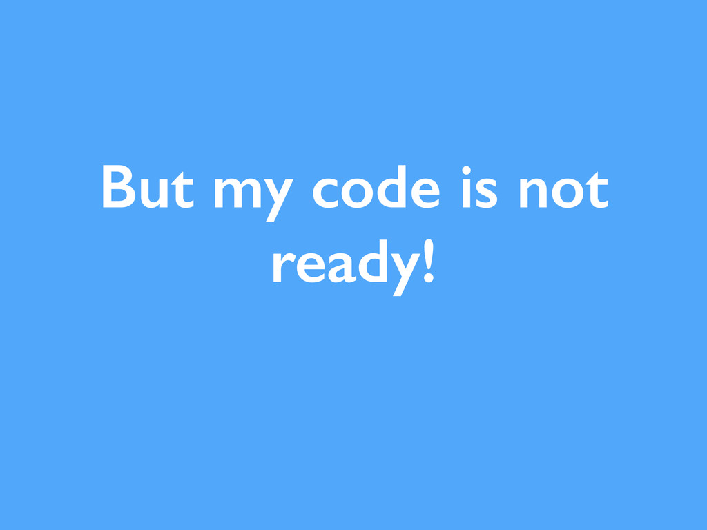 But my code is not ready!