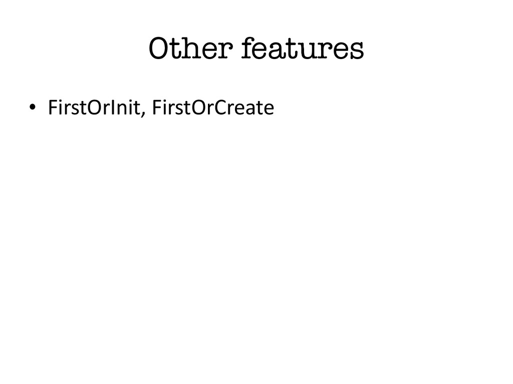 Other features • FirstOrInit, FirstOrCreate