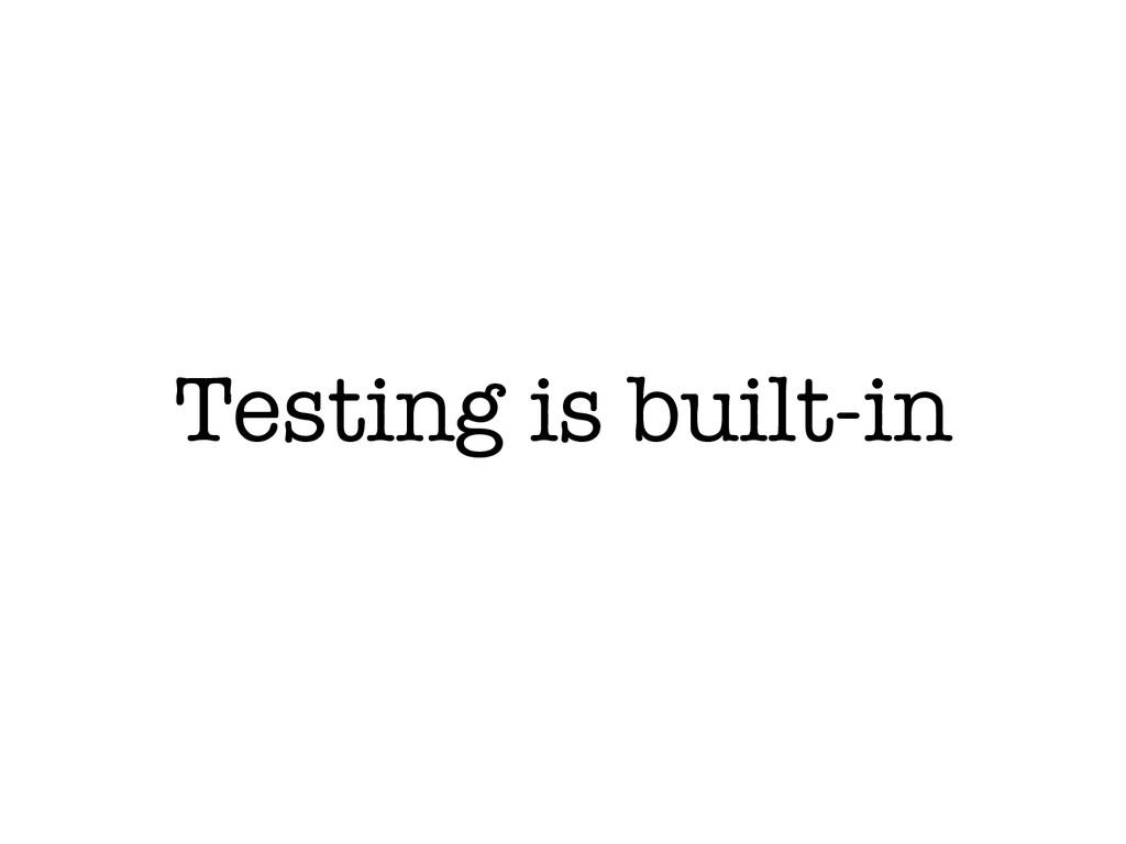 Testing is built-in