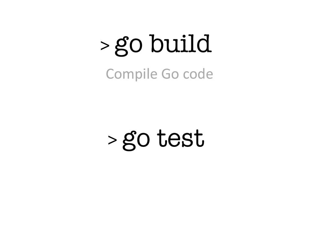 > go build > go test Compile Go code
