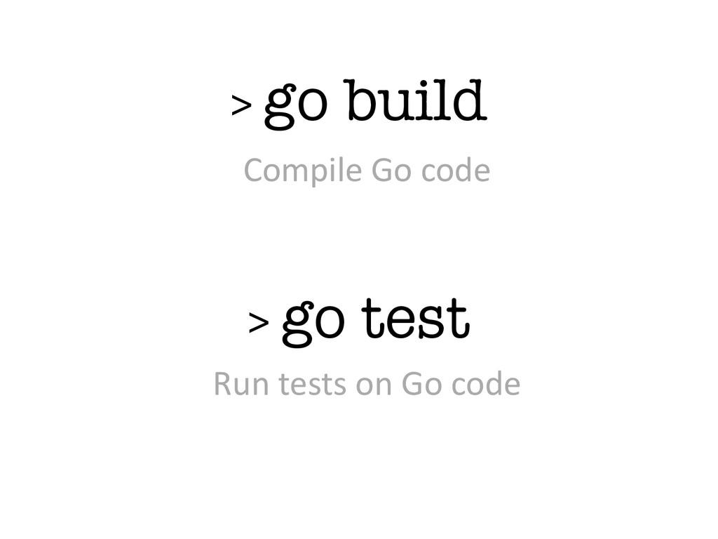 > go build > go test Compile Go code Run...