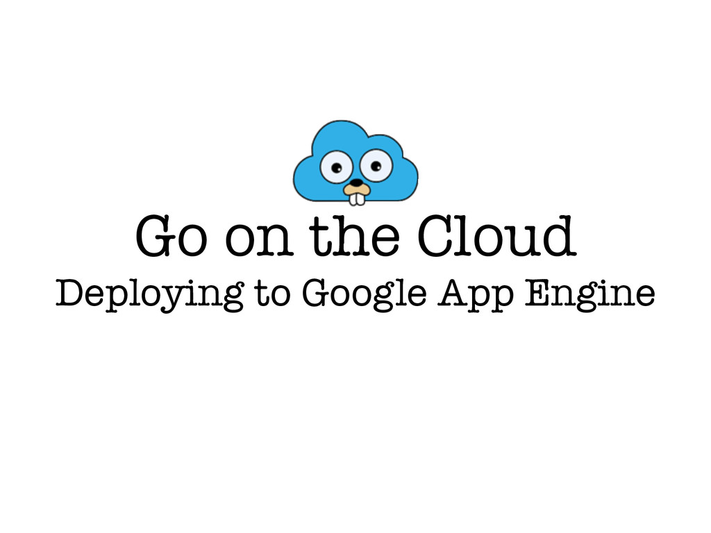 Go on the Cloud Deploying to Google App Engine
