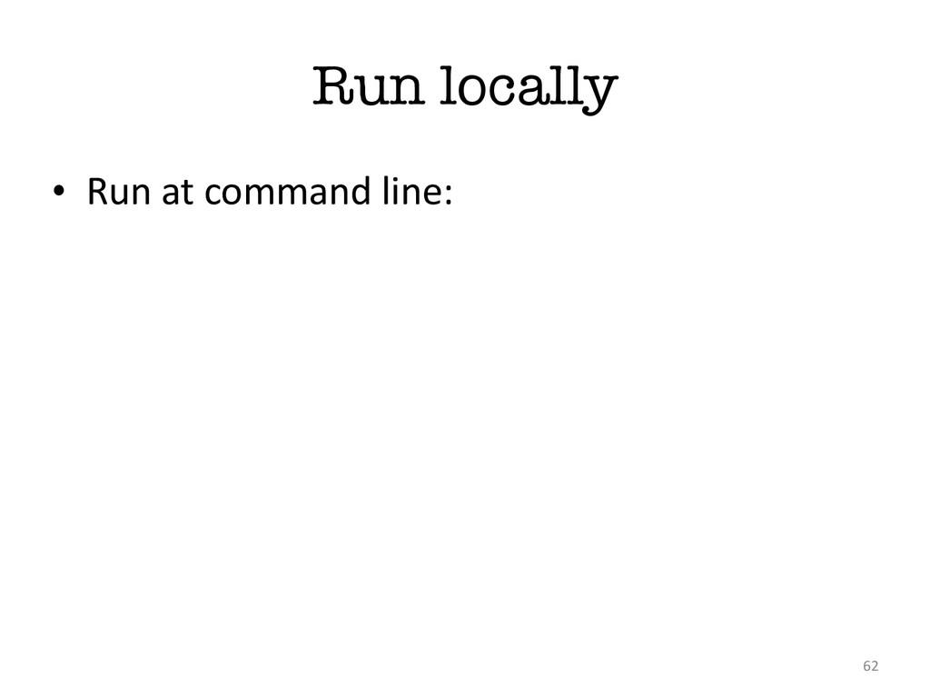 Run locally • Run at command line: 62