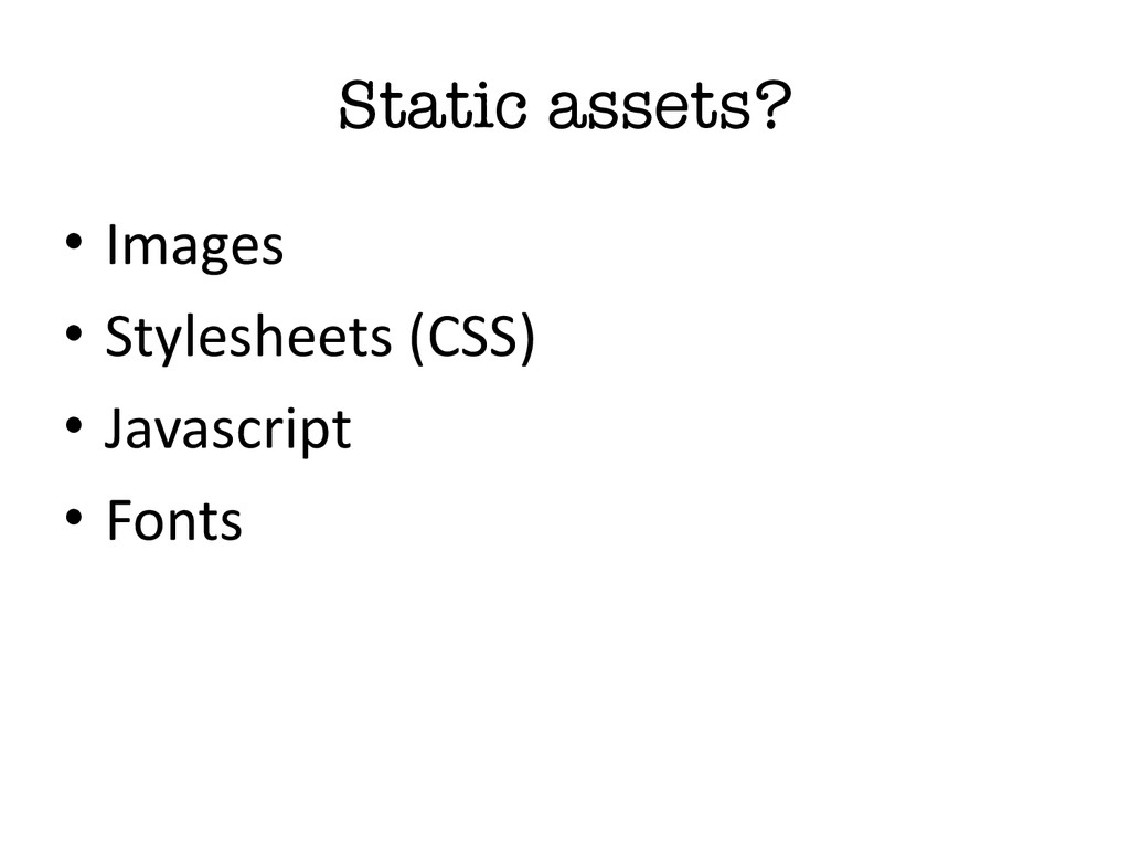 Static assets? • Images  • Stylesheets (C...