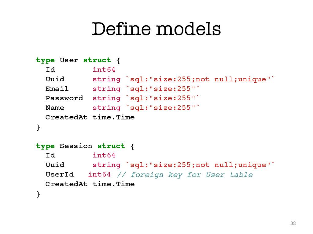 Define models 38 type User struct {! Id int64! ...