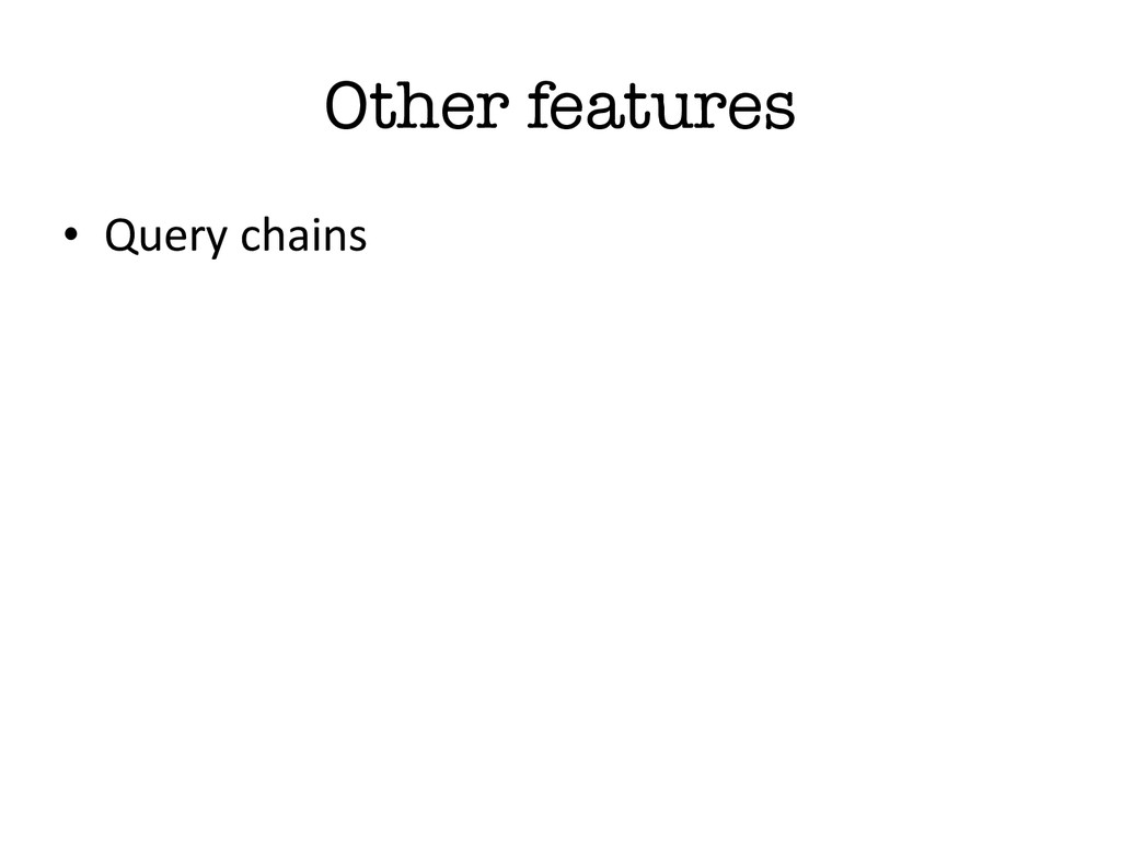 Other features • Query chains