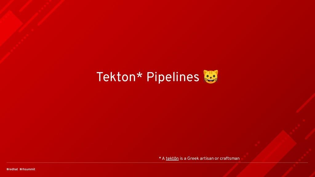 Tekton* Pipelines  * A tektōn is a Greek artisa...