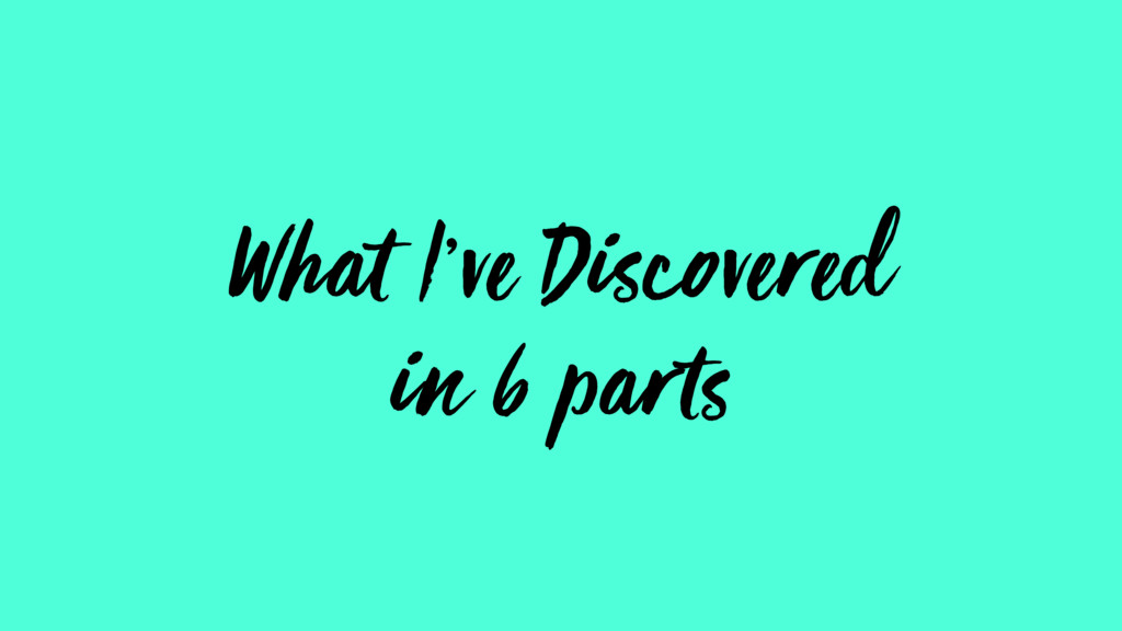 What I've Discovered in 6 parts