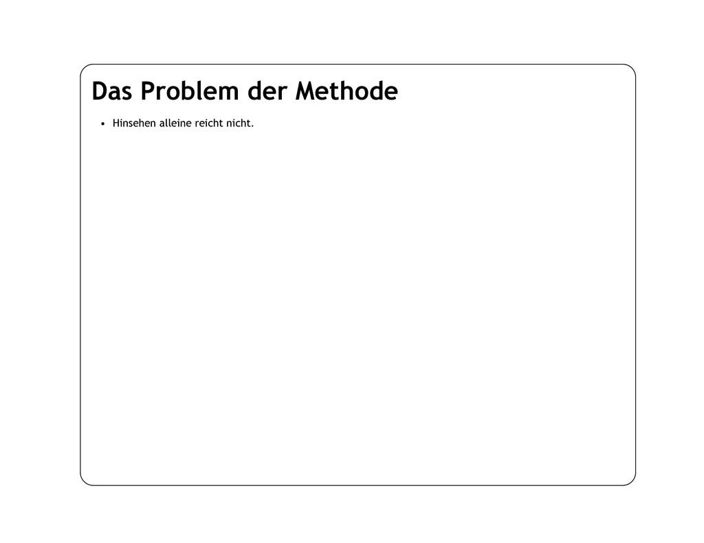 Das Problem der Methode • Hinsehen alleine reic...
