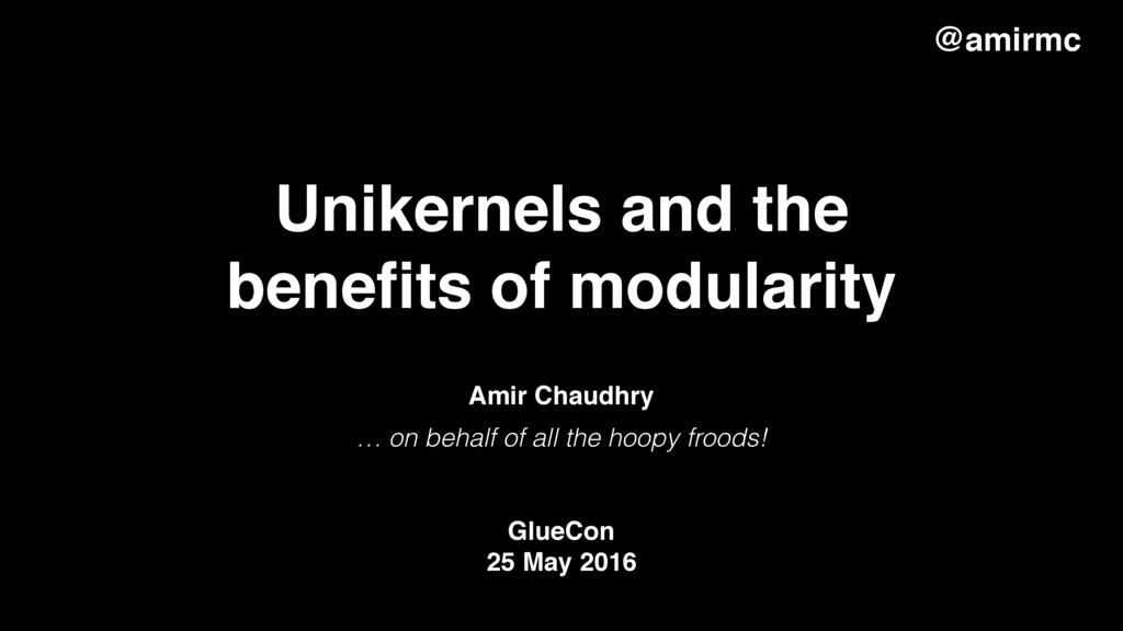 Unikernels and the benefits of modularity … on b...
