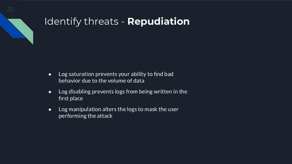 Identify threats - Repudiation ● Log saturation...
