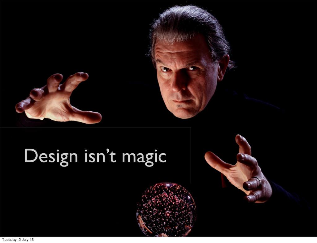Design isn't magic Tuesday, 2 July 13