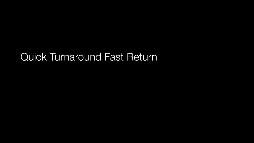 Quick Turnaround Fast Return