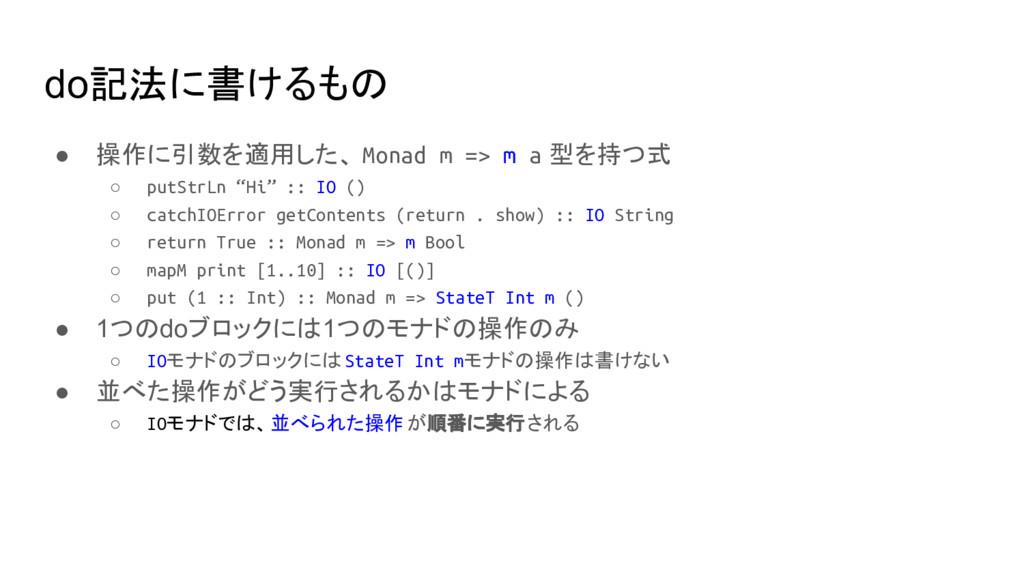 do記法に書けるもの ● 操作に引数を適用した、 Monad m => m a 型を持つ式 ○...