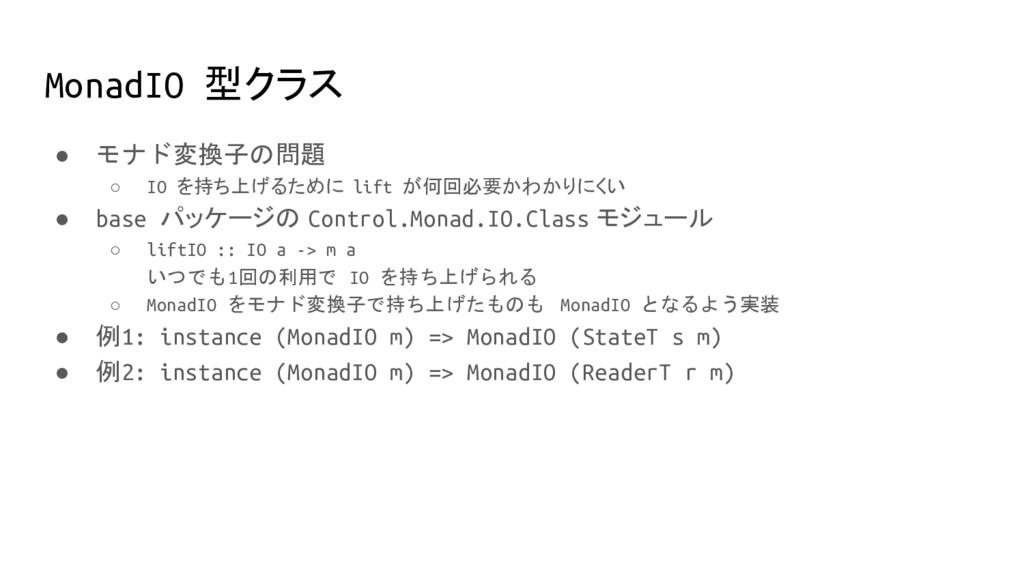 MonadIO 型クラス ● モナド変換子の問題 ○ IO を持ち上げるために lift が何...
