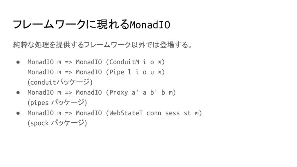 フレームワークに現れるMonadIO 純粋な処理を提供するフレームワーク以外では登場する。 ●...