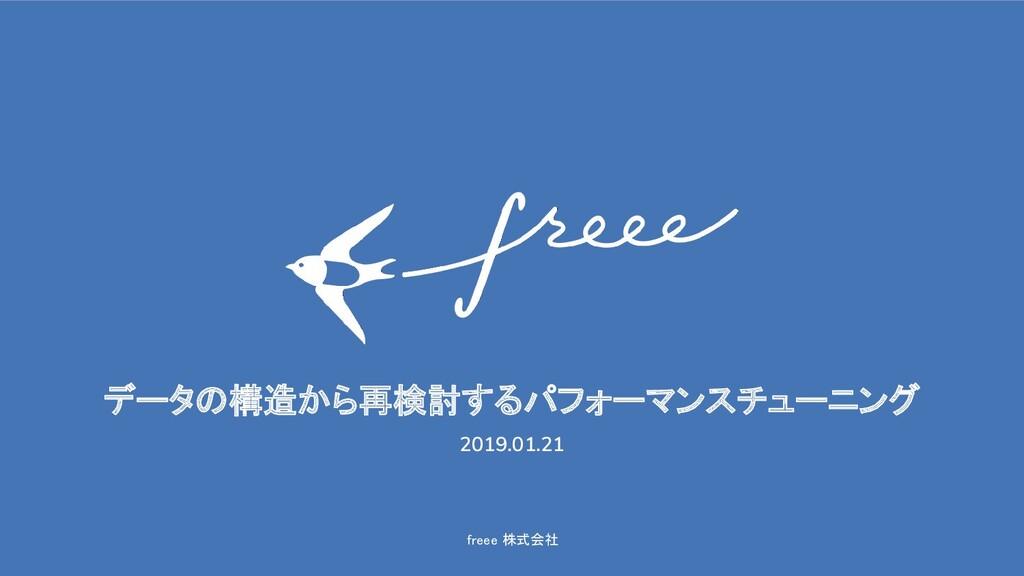 freee 株式会社 データの構造から再検討するパフォーマンスチューニング 2019.01...