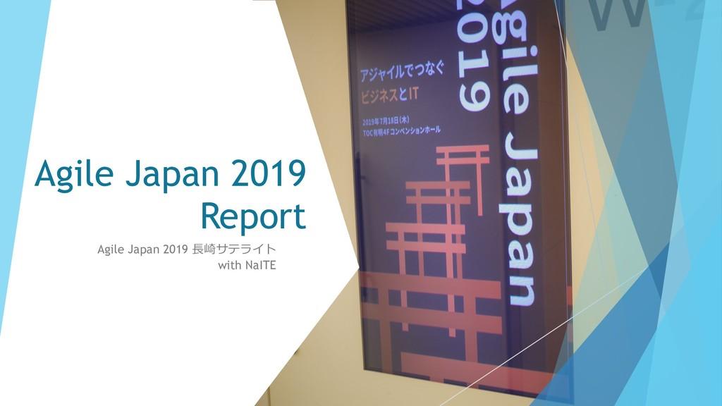 Agile Japan 2019 Report Agile Japan 2019 ⻑崎サテライ...