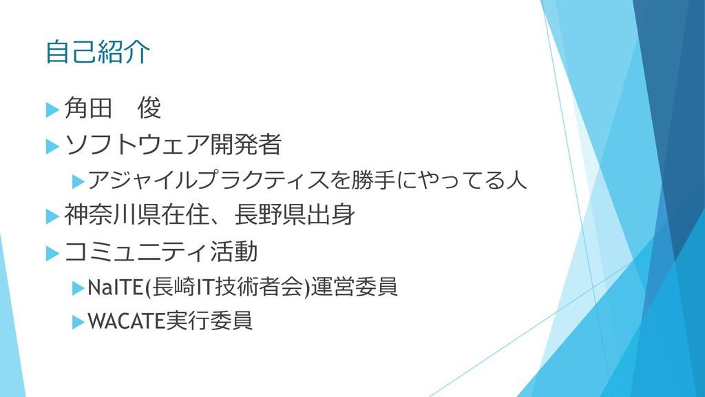 ⾃⼰紹介 u ⾓⽥ 俊 u ソフトウェア開発者 uアジャイルプラクティスを勝⼿にやってる⼈ u...