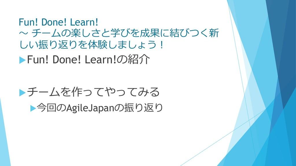 Fun! Done! Learn! 〜 チームの楽しさと学びを成果に結びつく新 しい振り返りを...