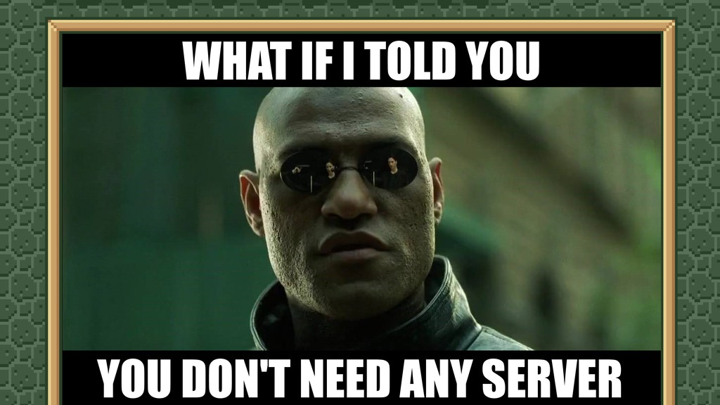 WHAT IF I TOLD YOU YOU DON'T NEED ANY SERVER