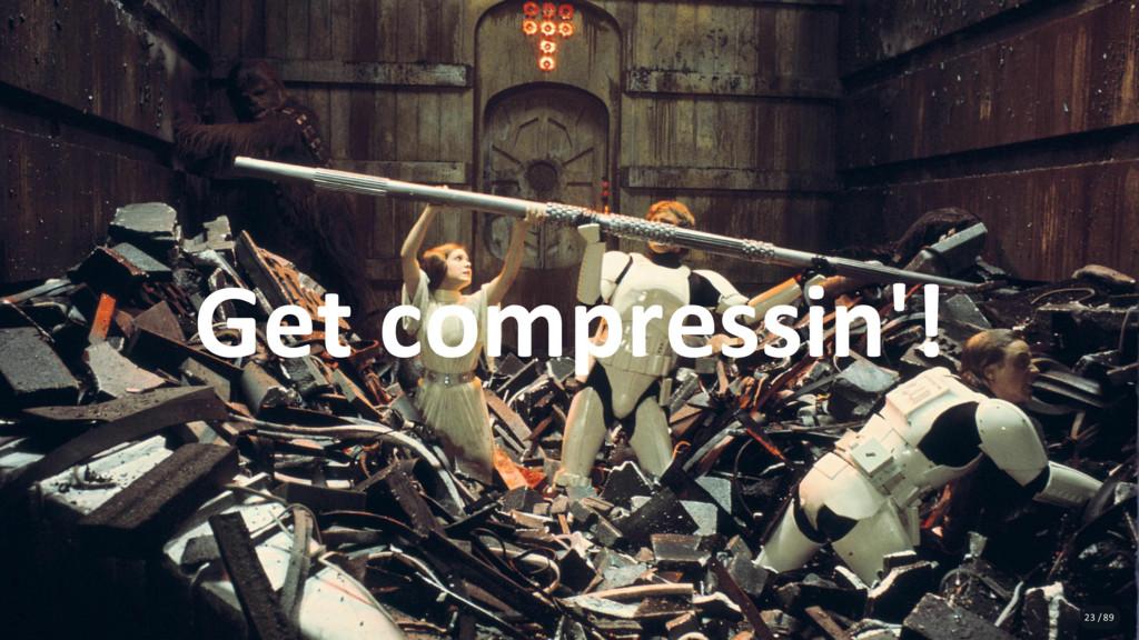 Get compressin'! 23 / 89