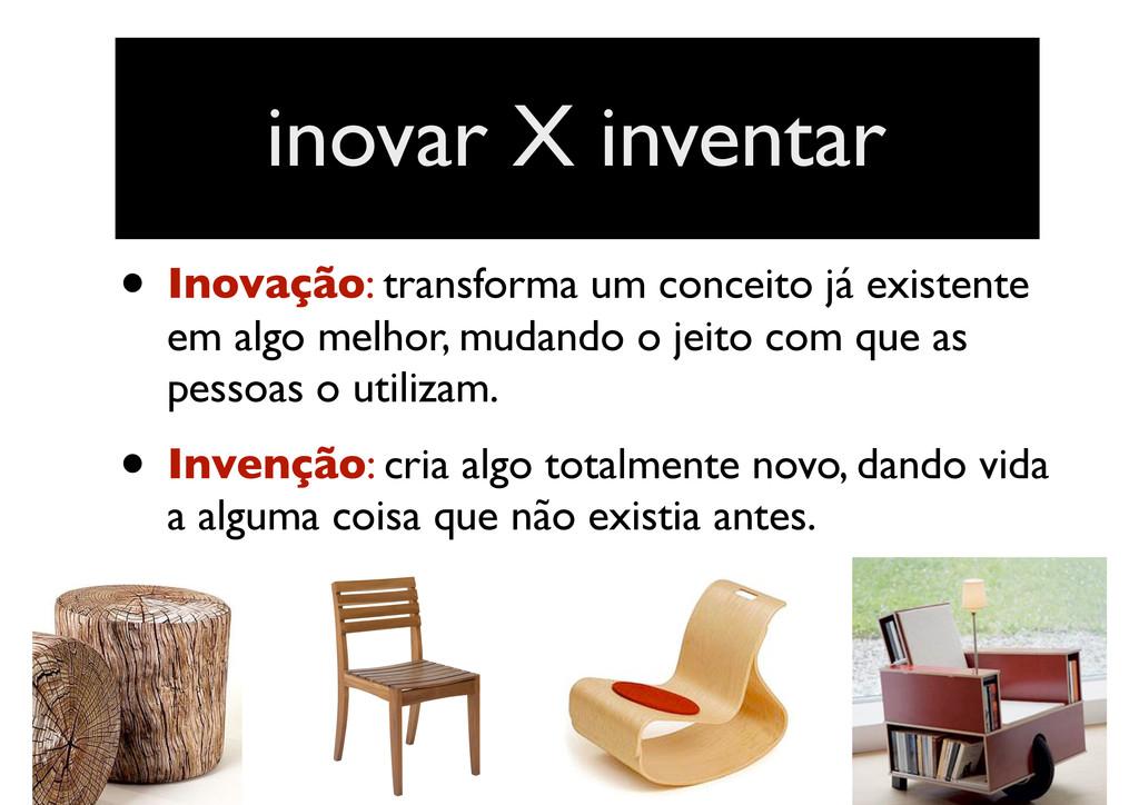 • Inovação: transforma um conceito já existente...
