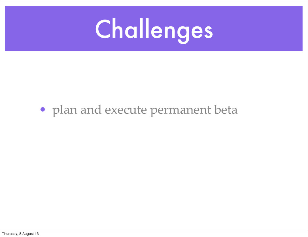 Challenges • plan and execute permanent beta Th...