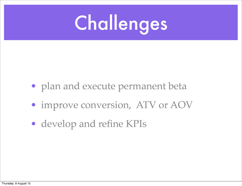 Challenges • plan and execute permanent beta • ...