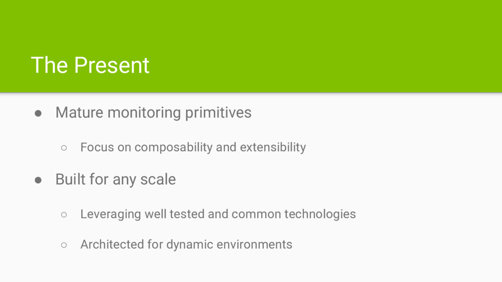 The Present ● Mature monitoring primitives ○ Fo...