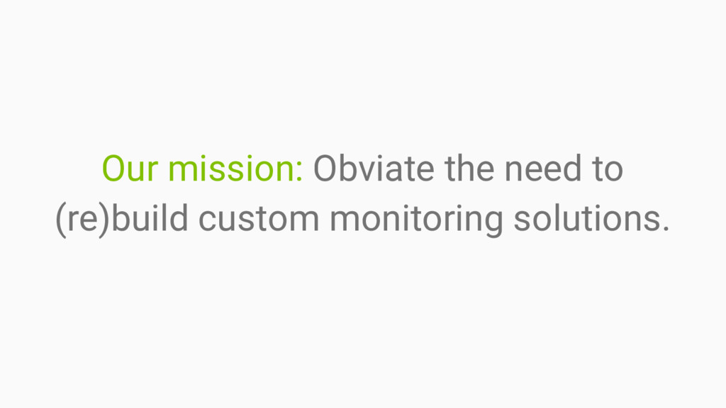 Our mission: Obviate the need to (re)build cust...