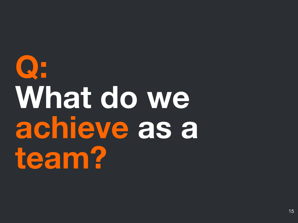 Q: What do we achieve as a team? 15