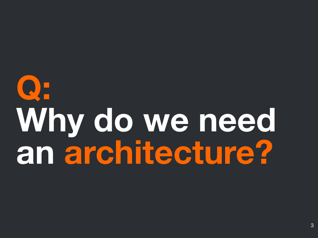 Q: Why do we need an architecture? 3
