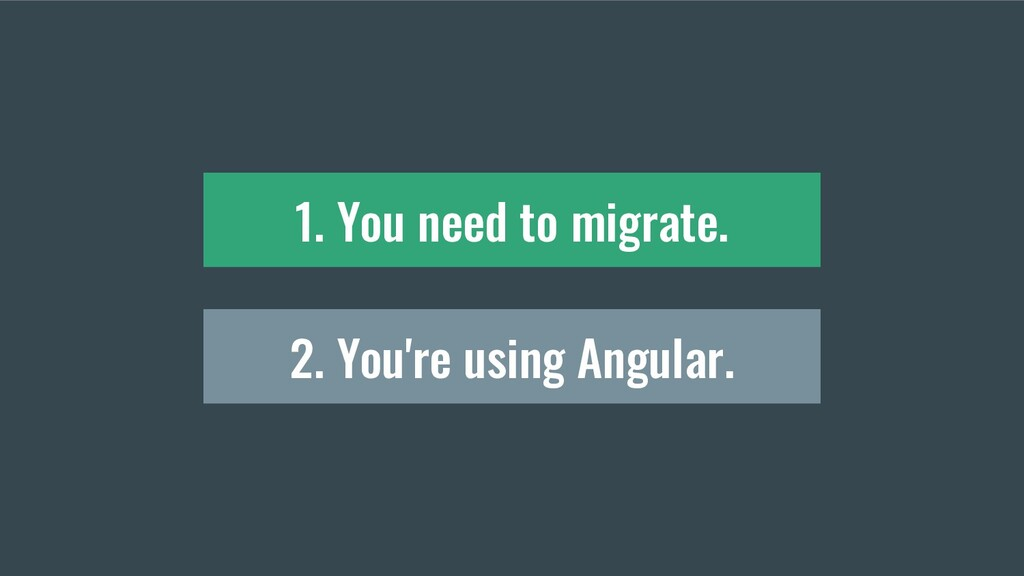 2. You're using Angular. 1. You need to migrate.