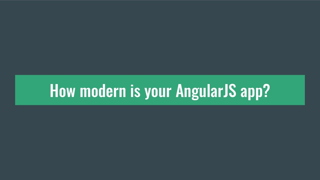 How modern is your AngularJS app?