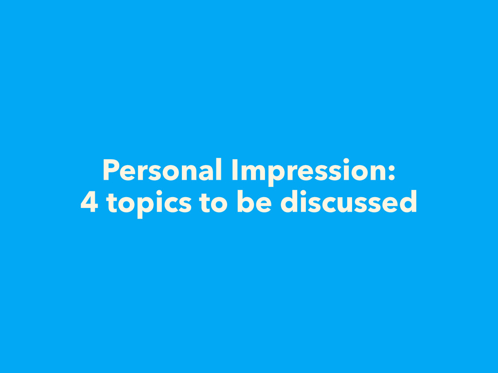 Personal Impression: 4 topics to be discussed