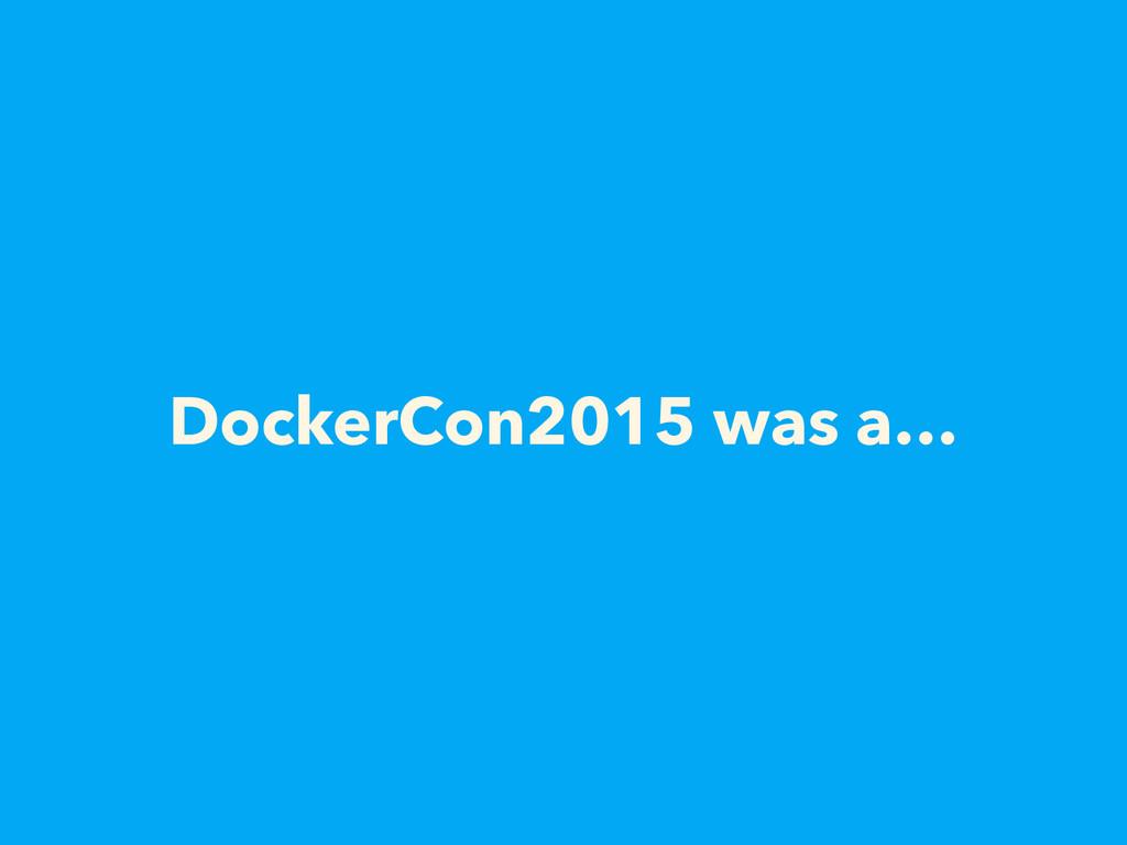 DockerCon2015 was a…
