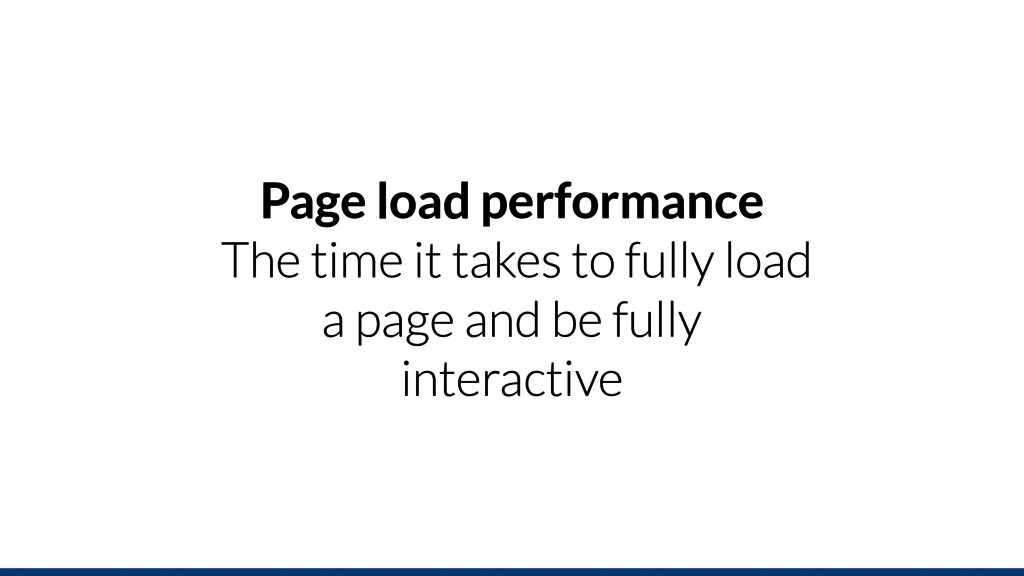 Page load performance The time it takes to full...
