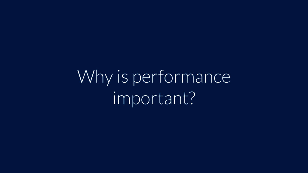 Why is performance important?