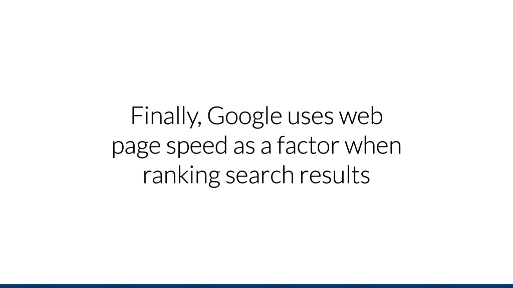 Finally, Google uses web page speed as a factor...