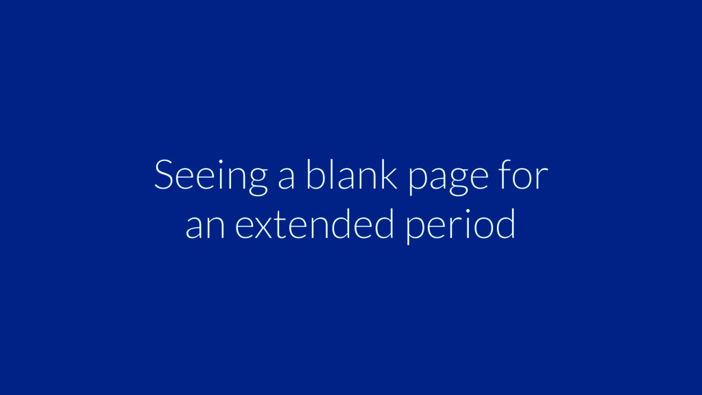 Seeing a blank page for an extended period