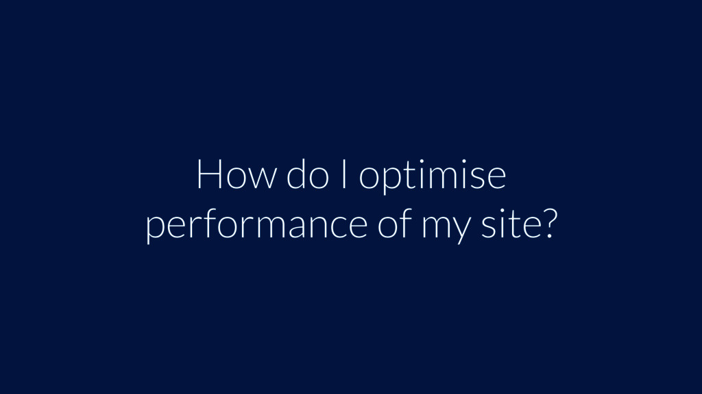 How do I optimise performance of my site?