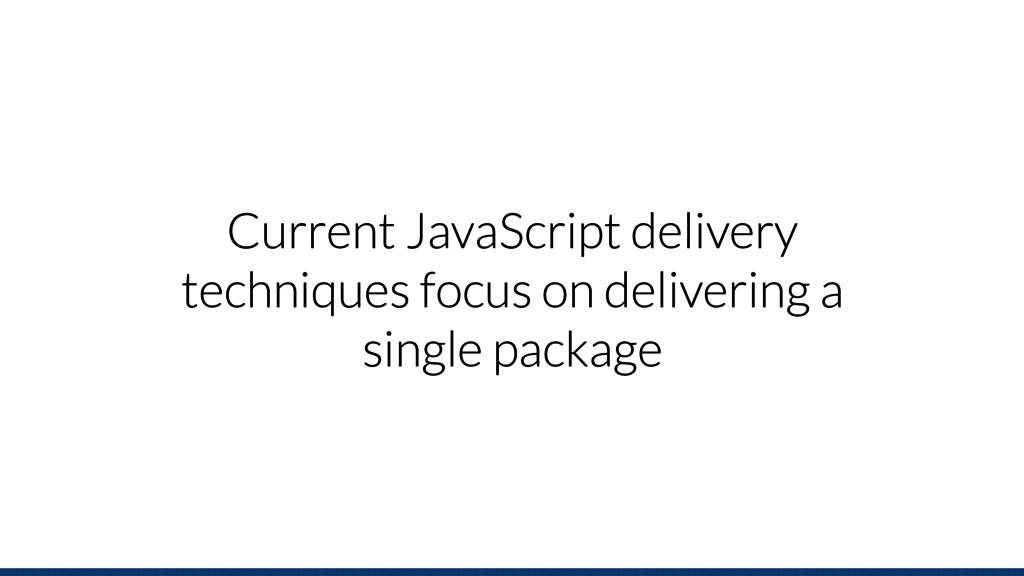 Current JavaScript delivery techniques focus on...