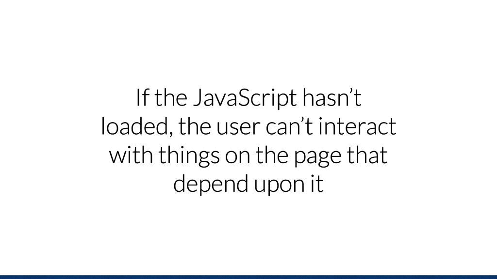 If the JavaScript hasn't loaded, the user can't...