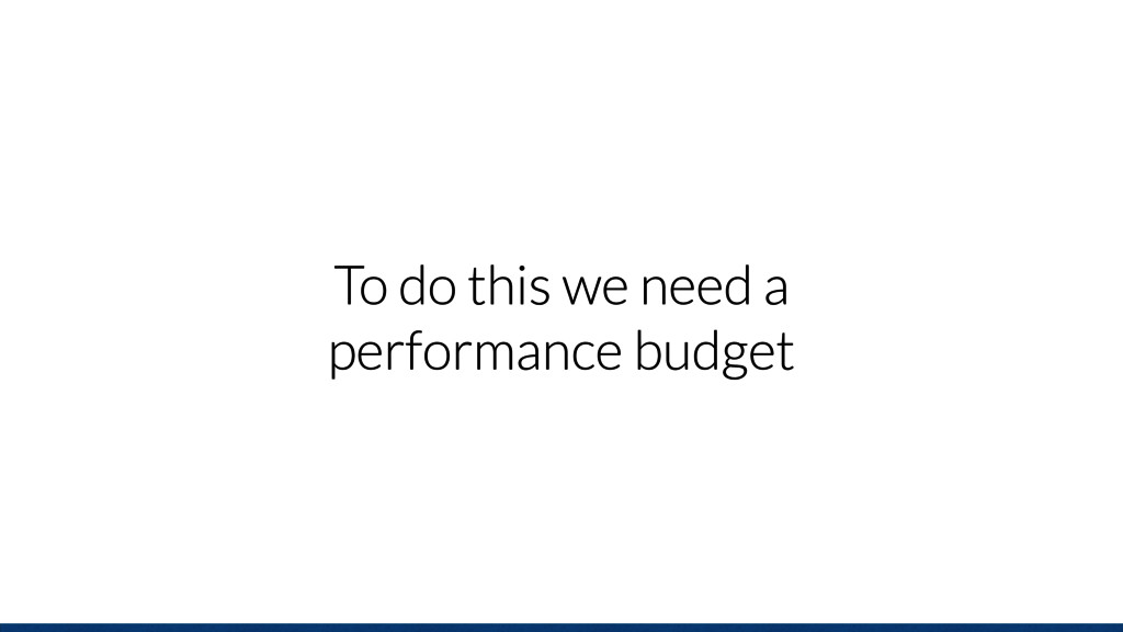 To do this we need a performance budget