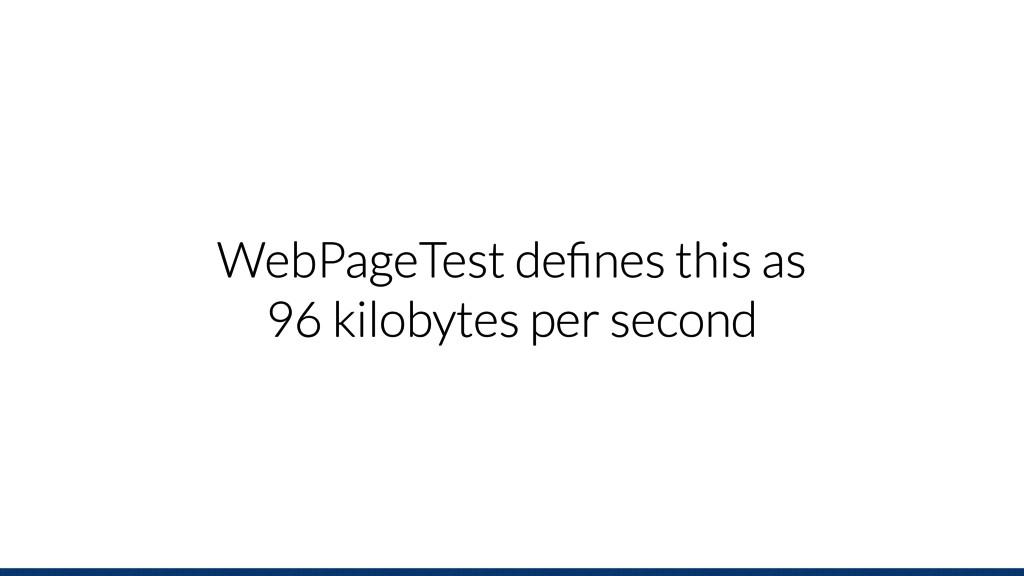 WebPageTest defines this as 96 kilobytes per sec...